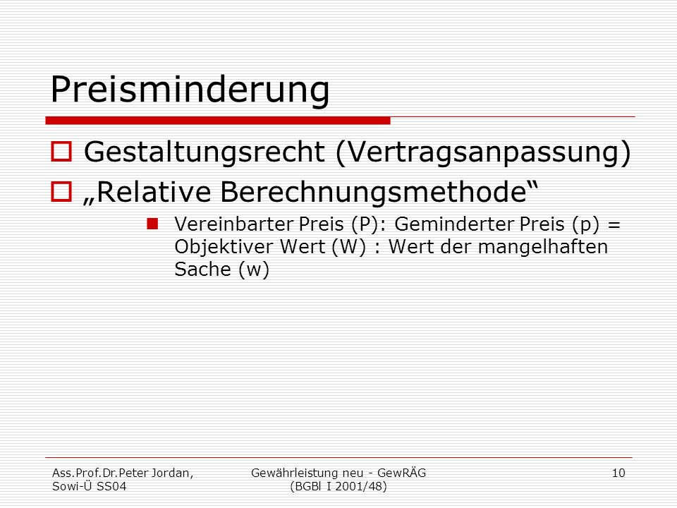 "Ass.Prof.Dr.Peter Jordan, Sowi-Ü SS04 Gewährleistung neu - GewRÄG (BGBl I 2001/48) 10 Preisminderung  Gestaltungsrecht (Vertragsanpassung)  ""Relative Berechnungsmethode Vereinbarter Preis (P): Geminderter Preis (p) = Objektiver Wert (W) : Wert der mangelhaften Sache (w)"