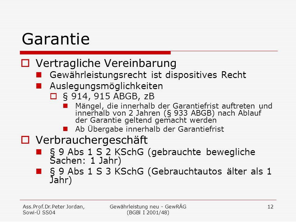 Ass.Prof.Dr.Peter Jordan, Sowi-Ü SS04 Gewährleistung neu - GewRÄG (BGBl I 2001/48) 12 Garantie  Vertragliche Vereinbarung Gewährleistungsrecht ist dispositives Recht Auslegungsmöglichkeiten  § 914, 915 ABGB, zB Mängel, die innerhalb der Garantiefrist auftreten und innerhalb von 2 Jahren (§ 933 ABGB) nach Ablauf der Garantie geltend gemacht werden Ab Übergabe innerhalb der Garantiefrist  Verbrauchergeschäft § 9 Abs 1 S 2 KSchG (gebrauchte bewegliche Sachen: 1 Jahr) § 9 Abs 1 S 3 KSchG (Gebrauchtautos älter als 1 Jahr)