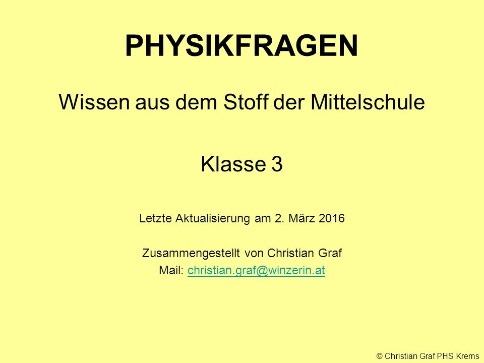 © Christian Graf PHS Krems PHYSIKFRAGEN Wissen aus dem Stoff der Mittelschule Klasse 3 Letzte Aktualisierung am 2. März 2016 Zusammengestellt von Chri
