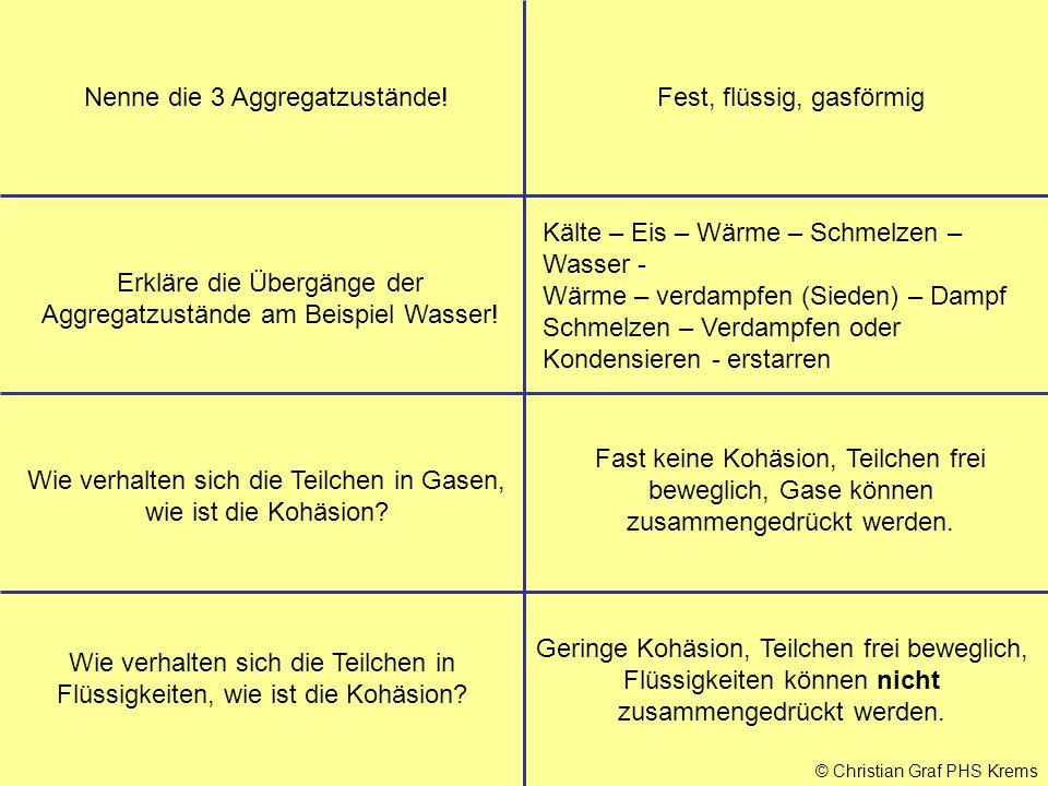 © Christian Graf PHS Krems Nenne die 3 Aggregatzustände!Fest, flüssig, gasförmig Erkläre die Übergänge der Aggregatzustände am Beispiel Wasser! Kälte