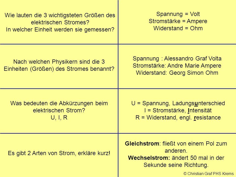 © Christian Graf PHS Krems Wie lauten die 3 wichtigsteten Größen des elektrischen Stromes? In welcher Einheit werden sie gemessen? Spannung = Volt Str