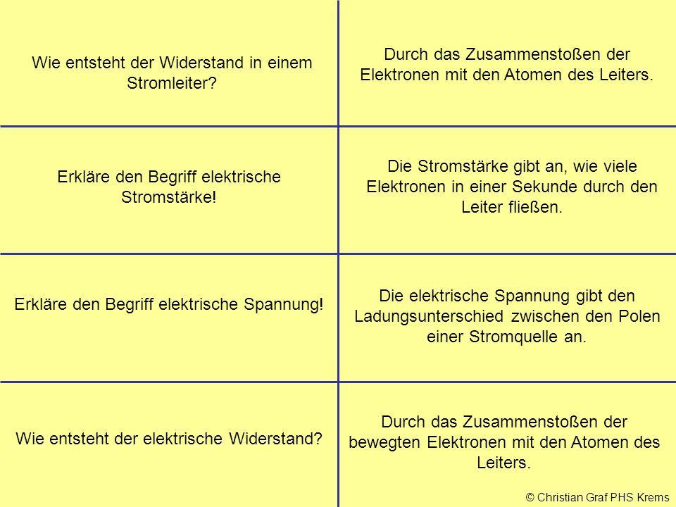 © Christian Graf PHS Krems Wie entsteht der Widerstand in einem Stromleiter? Erkläre den Begriff elektrische Stromstärke! Die Stromstärke gibt an, wie