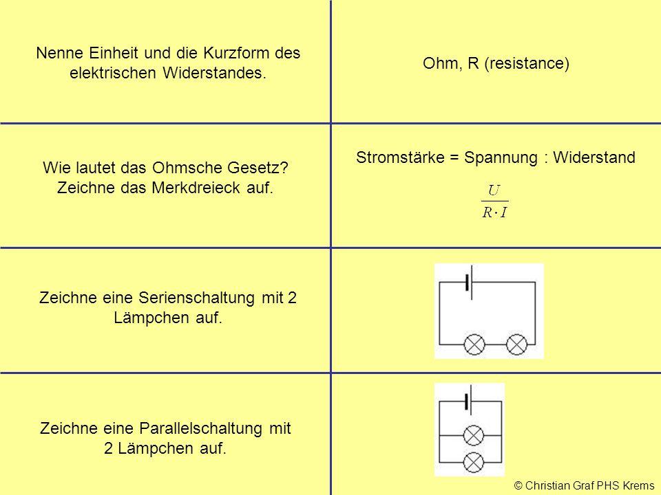 © Christian Graf PHS Krems Nenne Einheit und die Kurzform des elektrischen Widerstandes. Ohm, R (resistance) Wie lautet das Ohmsche Gesetz? Zeichne da