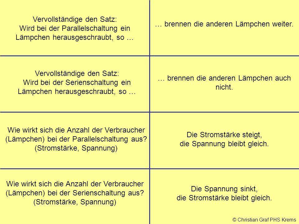 © Christian Graf PHS Krems Vervollständige den Satz: Wird bei der Parallelschaltung ein Lämpchen herausgeschraubt, so … Vervollständige den Satz: Wird bei der Serienschaltung ein Lämpchen herausgeschraubt, so … Wie wirkt sich die Anzahl der Verbraucher (Lämpchen) bei der Parallelschaltung aus.
