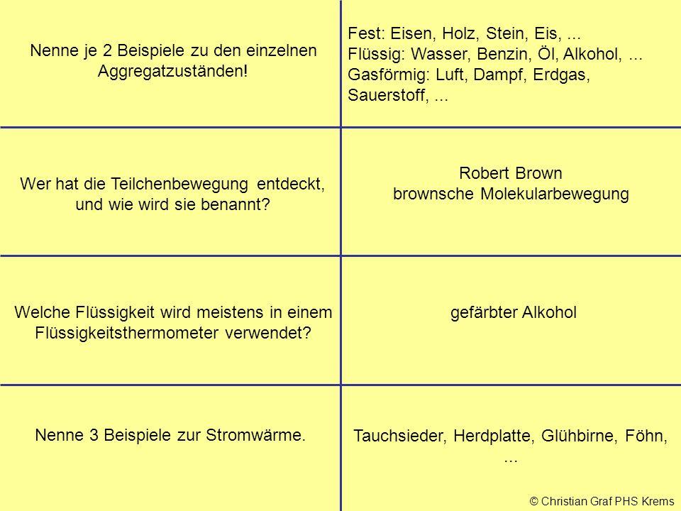 © Christian Graf PHS Krems Nenne je 2 Beispiele zu den einzelnen Aggregatzuständen! Fest: Eisen, Holz, Stein, Eis,... Flüssig: Wasser, Benzin, Öl, Alk