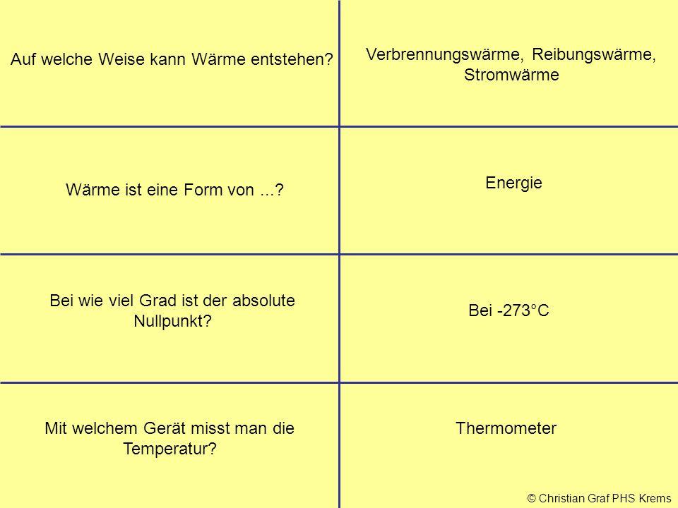 © Christian Graf PHS Krems Auf welche Weise kann Wärme entstehen? Verbrennungswärme, Reibungswärme, Stromwärme Wärme ist eine Form von...? Energie Bei