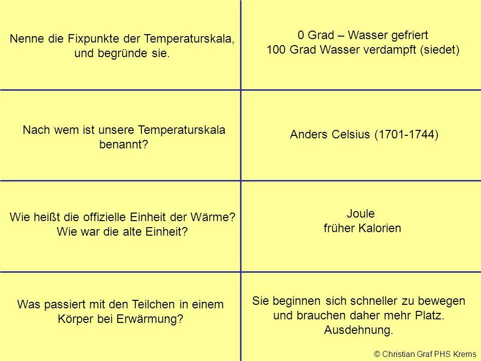 © Christian Graf PHS Krems Nenne die Fixpunkte der Temperaturskala, und begründe sie. 0 Grad – Wasser gefriert 100 Grad Wasser verdampft (siedet) Nach