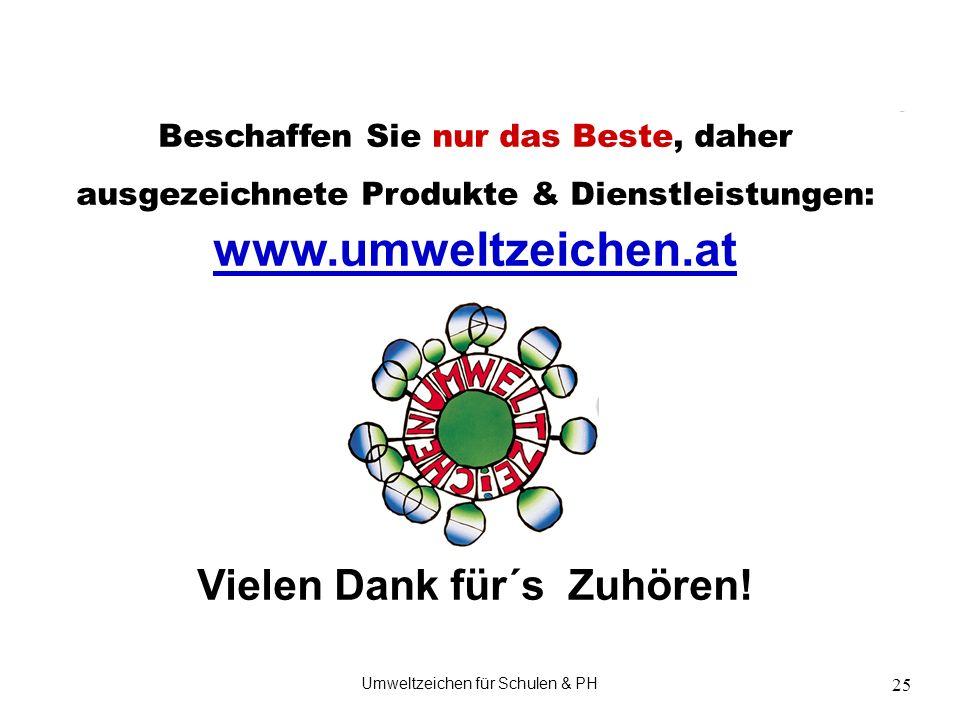 Umweltzeichen für Schulen & PH 25 Beschaffen Sie nur das Beste, daher ausgezeichnete Produkte & Dienstleistungen: www.umweltzeichen.at www.umweltzeichen.at Vielen Dank für´s Zuhören!