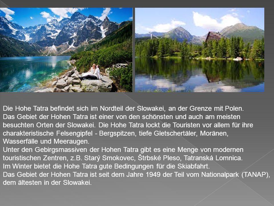 Die Hohe Tatra – Vysoké Tatry Die Hohe Tatra - ein Teilgebirge der Tatra, ist der höchste Teil der Karpaten undTatraKarpaten gehört zu zwei Dritteln zur Slowakei, zu einem Drittel zu Polen.SlowakeiPolen  Die höchsten Erhebungen ist der Gerlachovský štít (Gerlsdorfer Spitze) mit 2.655 m.Gerlachovský štít  Auf slowakischer Seite liegen Seen wie der Štrbské pleso (Tschirmer See) oderŠtrbské pleso Veľké Hincovo pleso(Großer Hinzensee).Veľké Hincovo pleso