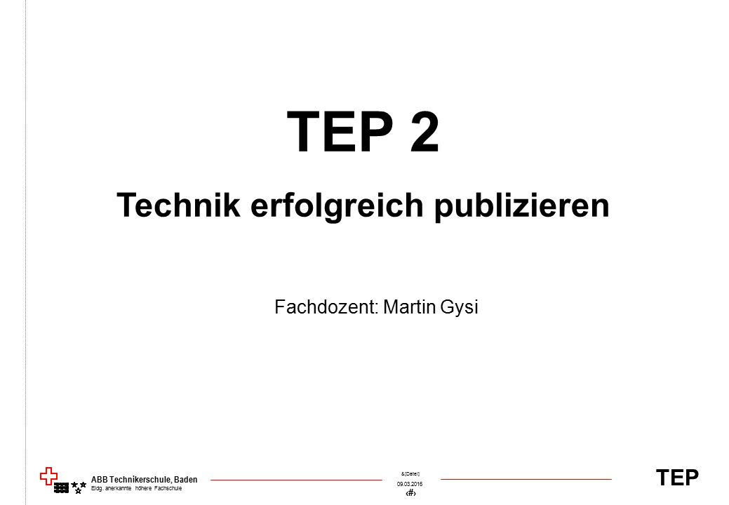 TEP 09.03.2016 1 &[Datei] ABB Technikerschule, Baden Eidg. anerkannte höhere Fachschule TEP 2 Technik erfolgreich publizieren Fachdozent: Martin Gysi