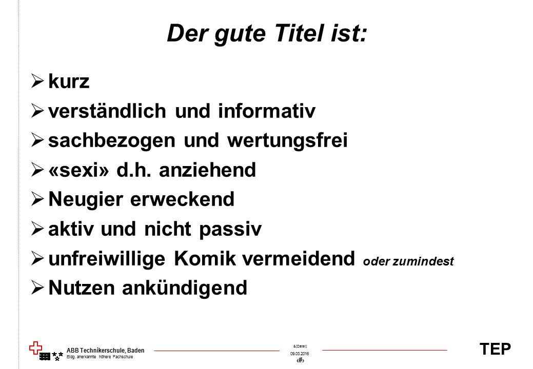 TEP 09.03.2016 40 &[Datei] ABB Technikerschule, Baden Eidg. anerkannte höhere Fachschule Der gute Titel ist:  kurz  verständlich und informativ  sa