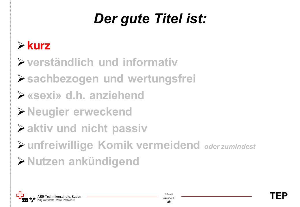 TEP 09.03.2016 41 &[Datei] ABB Technikerschule, Baden Eidg. anerkannte höhere Fachschule Der gute Titel ist:  kurz  verständlich und informativ  sa