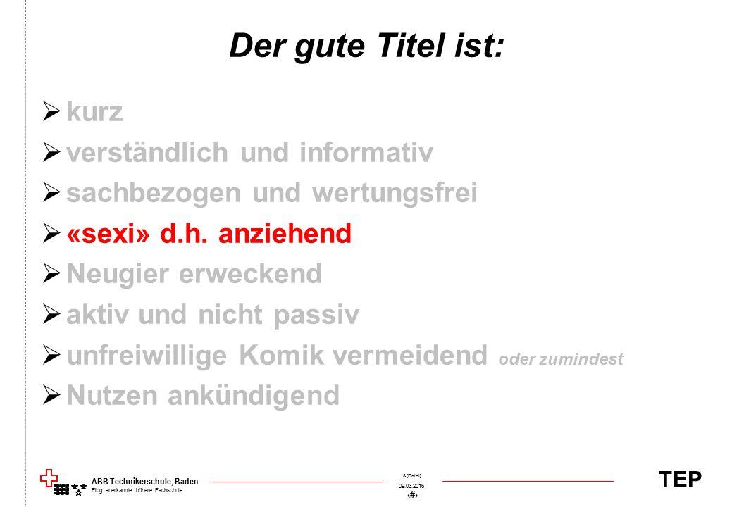 TEP 09.03.2016 47 &[Datei] ABB Technikerschule, Baden Eidg. anerkannte höhere Fachschule Der gute Titel ist:  kurz  verständlich und informativ  sa