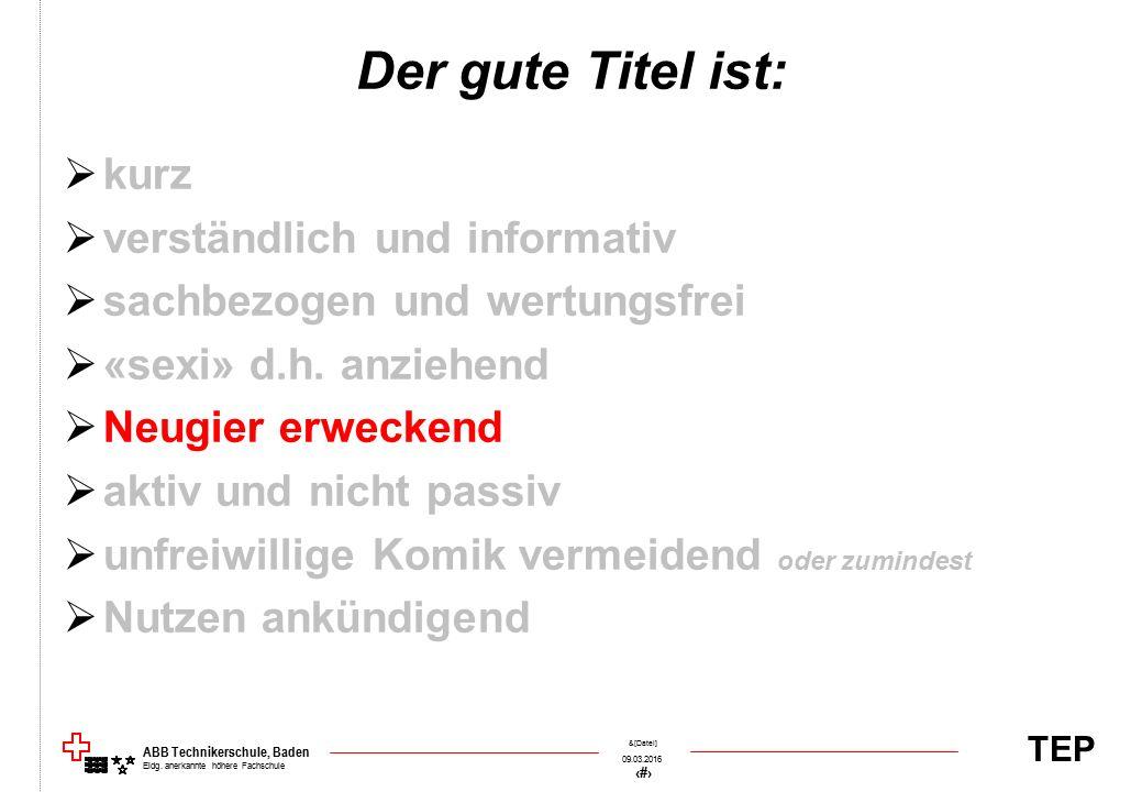 TEP 09.03.2016 49 &[Datei] ABB Technikerschule, Baden Eidg. anerkannte höhere Fachschule Der gute Titel ist:  kurz  verständlich und informativ  sa