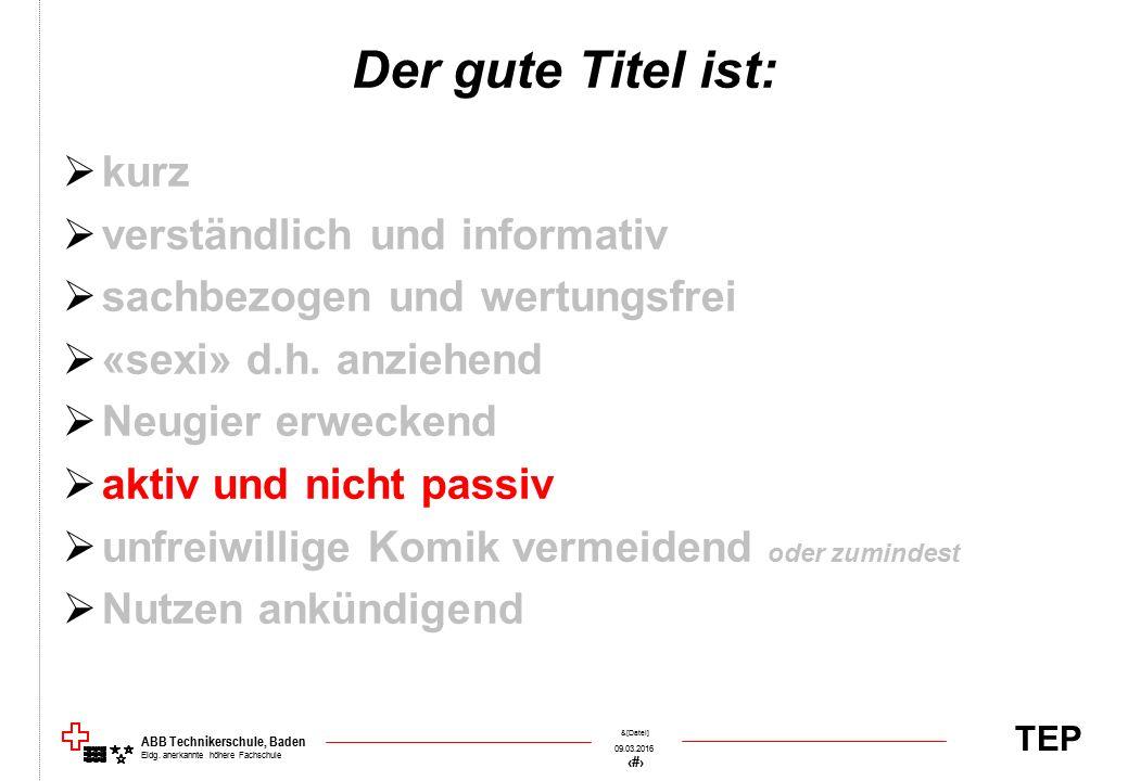 TEP 09.03.2016 51 &[Datei] ABB Technikerschule, Baden Eidg. anerkannte höhere Fachschule Der gute Titel ist:  kurz  verständlich und informativ  sa