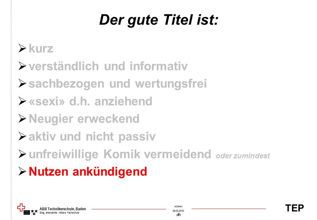 TEP 09.03.2016 55 &[Datei] ABB Technikerschule, Baden Eidg. anerkannte höhere Fachschule Der gute Titel ist:  kurz  verständlich und informativ  sa