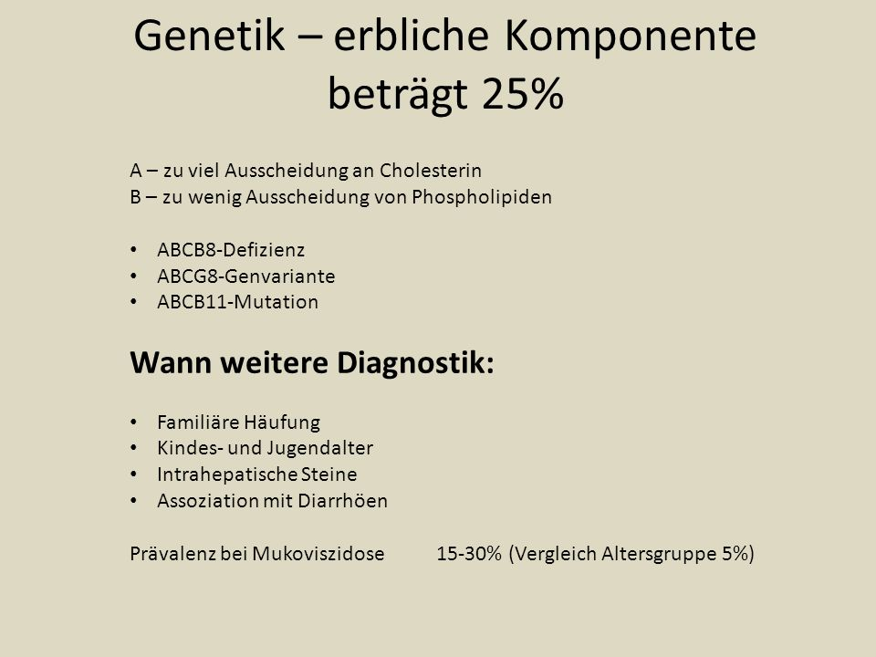 Genetik – erbliche Komponente beträgt 25% A – zu viel Ausscheidung an Cholesterin B – zu wenig Ausscheidung von Phospholipiden ABCB8-Defizienz ABCG8-Genvariante ABCB11-Mutation Wann weitere Diagnostik: Familiäre Häufung Kindes- und Jugendalter Intrahepatische Steine Assoziation mit Diarrhöen Prävalenz bei Mukoviszidose15-30% (Vergleich Altersgruppe 5%)