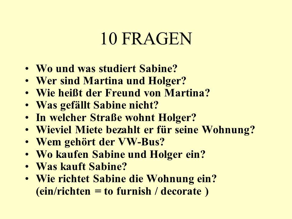 10 FRAGEN Wo und was studiert Sabine? Wer sind Martina und Holger? Wie heißt der Freund von Martina? Was gefällt Sabine nicht? In welcher Straße wohnt