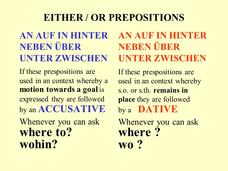 EITHER / OR PREPOSITIONS AN AUF IN HINTER NEBEN ÜBER UNTER ZWISCHEN If these prespositions are used in an context whereby a motion towards a goal is expressed they are followed by an ACCUSATIVE Whenever you can ask where to.