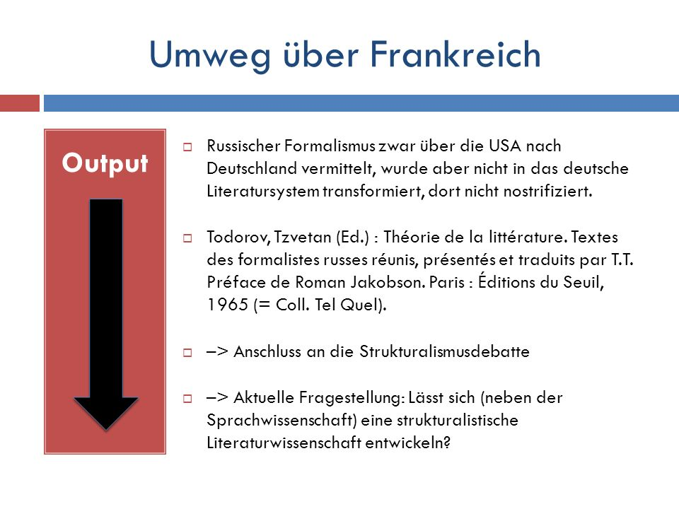 Umweg über Frankreich Output  Russischer Formalismus zwar über die USA nach Deutschland vermittelt, wurde aber nicht in das deutsche Literatursystem transformiert, dort nicht nostrifiziert.