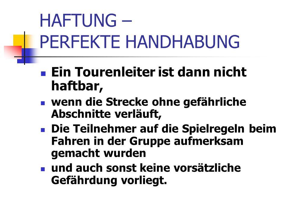 HAFTUNG – PERFEKTE HANDHABUNG Ein Tourenleiter ist dann nicht haftbar, wenn die Strecke ohne gefährliche Abschnitte verläuft, Die Teilnehmer auf die Spielregeln beim Fahren in der Gruppe aufmerksam gemacht wurden und auch sonst keine vorsätzliche Gefährdung vorliegt.