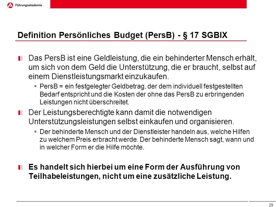 Definition Persönliches Budget (PersB) - § 17 SGBIX Das PersB ist eine Geldleistung, die ein behinderter Mensch erhält, um sich von dem Geld die Unter