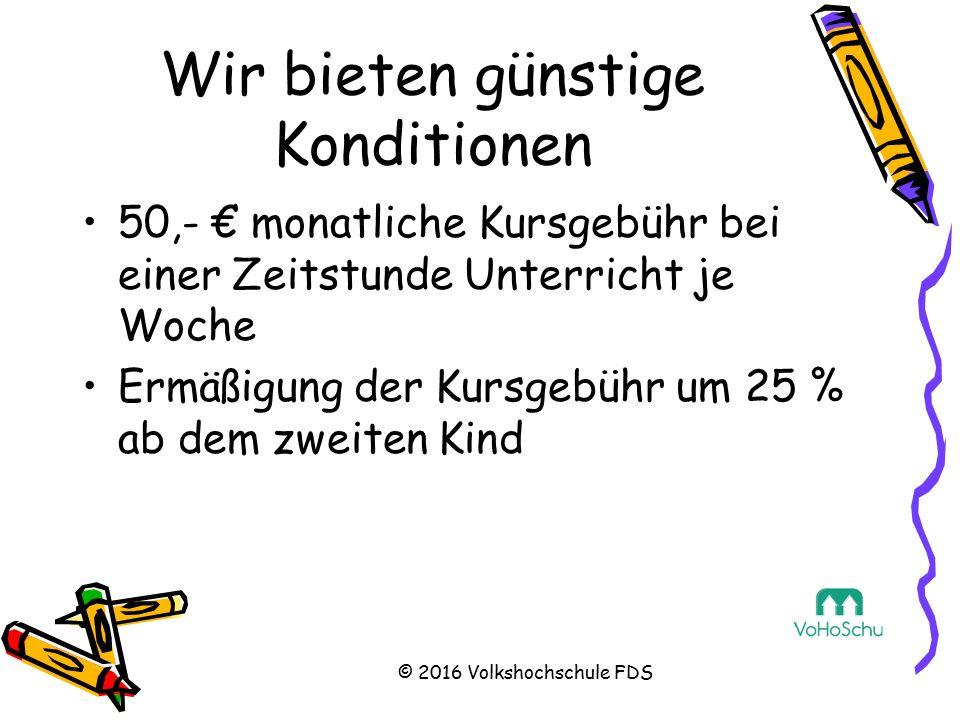 Wir bieten günstige Konditionen 50,- € monatliche Kursgebühr bei einer Zeitstunde Unterricht je Woche Ermäßigung der Kursgebühr um 25 % ab dem zweiten Kind © 2016 Volkshochschule FDS