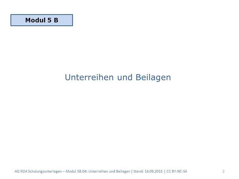 Unterreihen und Beilagen AG RDA Schulungsunterlagen – Modul 5B.04: Unterreihen und Beilagen | Stand: 14.09.2015 | CC BY-NC-SA2 Modul 5 B