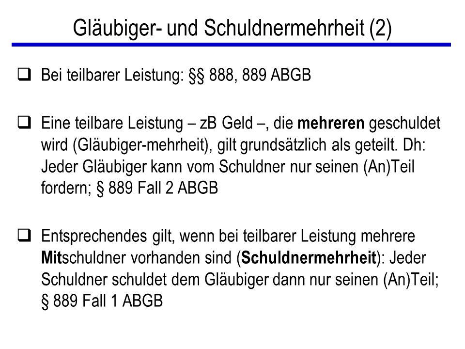 Gläubiger- und Schuldnermehrheit (2) qBei teilbarer Leistung: §§ 888, 889 ABGB qEine teilbare Leistung – zB Geld –, die mehreren geschuldet wird (Gläu