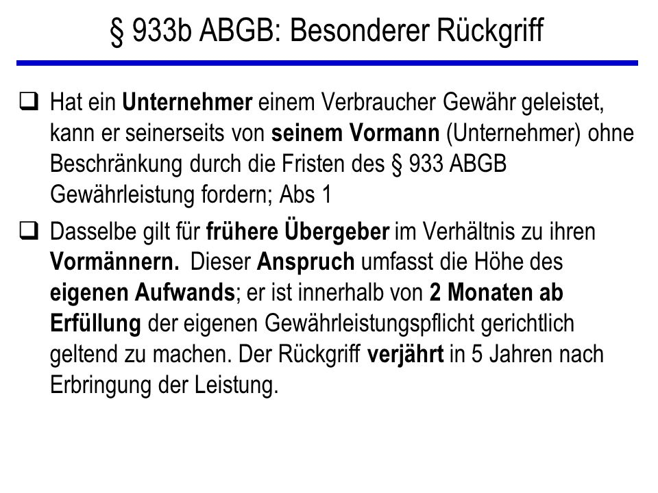 § 933b ABGB: Besonderer Rückgriff qHat ein Unternehmer einem Verbraucher Gewähr geleistet, kann er seinerseits von seinem Vormann (Unternehmer) ohne B