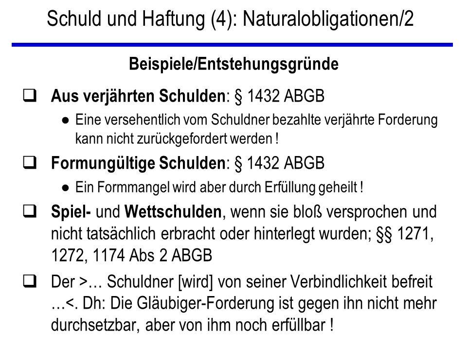 Schuld und Haftung (4): Naturalobligationen/2 Beispiele/Entstehungsgründe q Aus verjährten Schulden : § 1432 ABGB ● Eine versehentlich vom Schuldner b