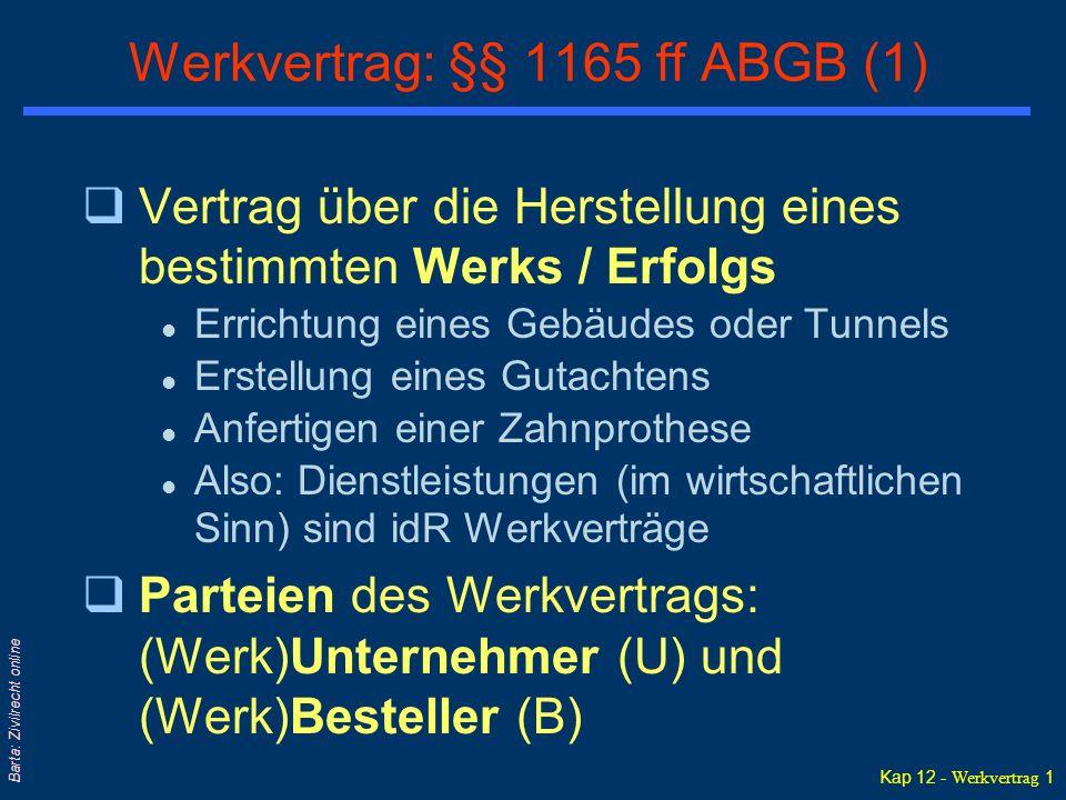 Kap 12 - Werkvertrag 1 Barta: Zivilrecht online Werkvertrag: §§ 1165 ff ABGB (1) qVertrag über die Herstellung eines bestimmten Werks / Erfolgs l Errichtung eines Gebäudes oder Tunnels l Erstellung eines Gutachtens l Anfertigen einer Zahnprothese l Also: Dienstleistungen (im wirtschaftlichen Sinn) sind idR Werkverträge qParteien des Werkvertrags: (Werk)Unternehmer (U) und (Werk)Besteller (B)