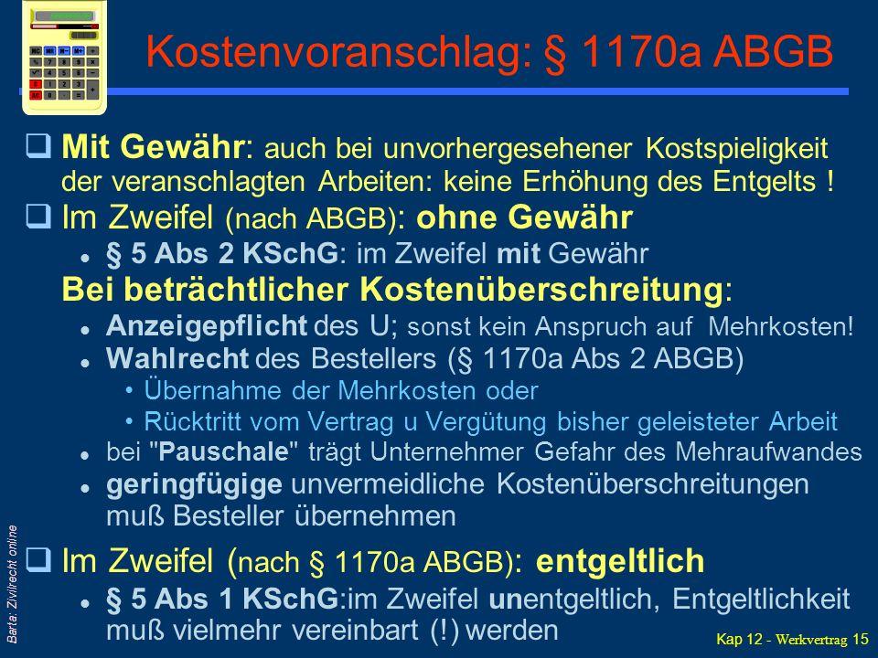 Kap 12 - Werkvertrag 15 Barta: Zivilrecht online Kostenvoranschlag: § 1170a ABGB qMit Gewähr: auch bei unvorhergesehener Kostspieligkeit der veranschlagten Arbeiten: keine Erhöhung des Entgelts .