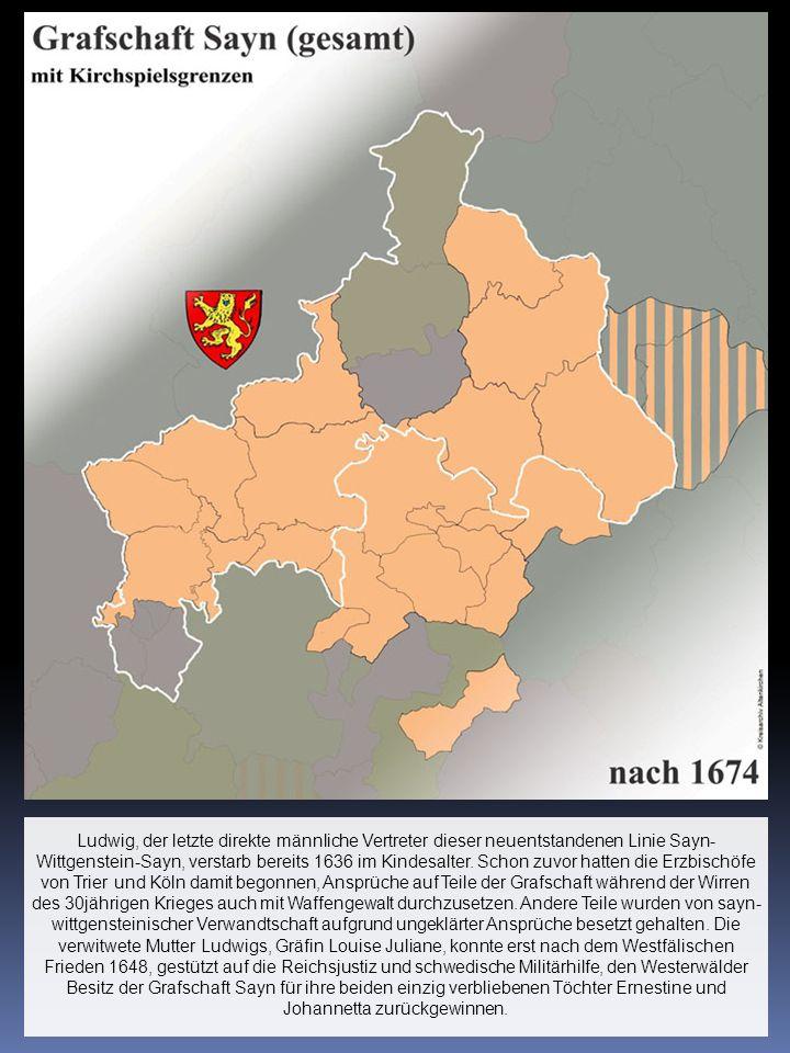 Ludwig, der letzte direkte männliche Vertreter dieser neuentstandenen Linie Sayn- Wittgenstein-Sayn, verstarb bereits 1636 im Kindesalter. Schon zuvor
