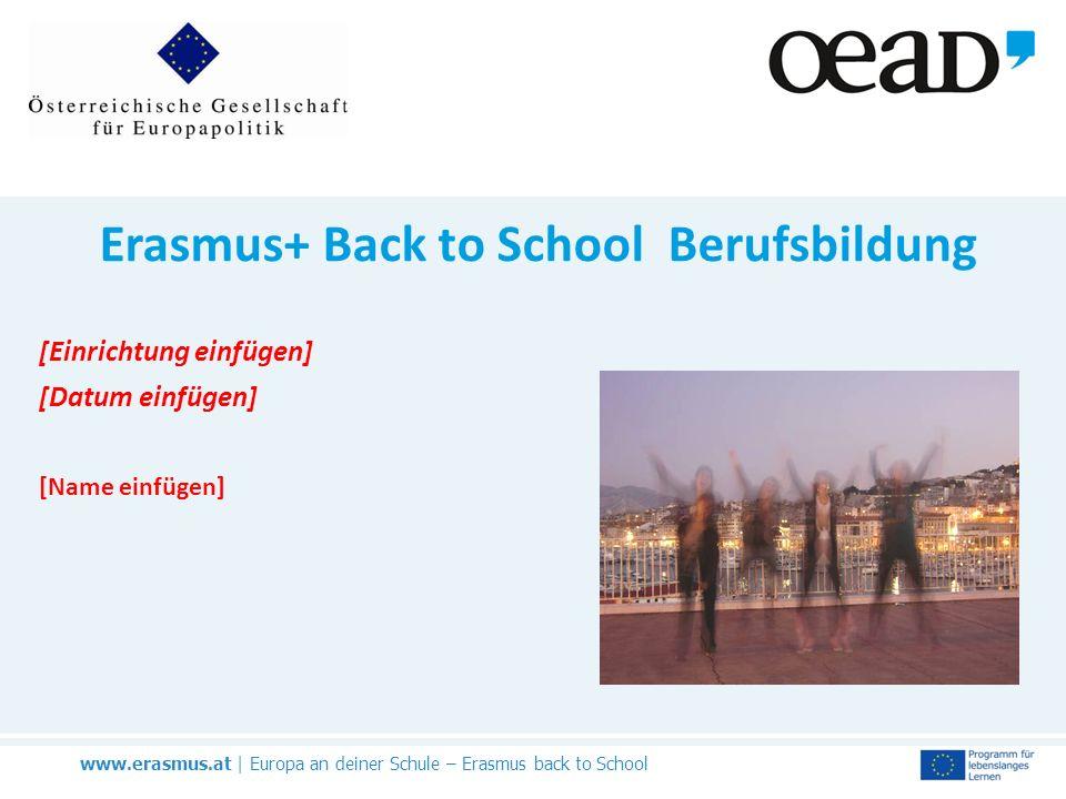 www.erasmus.at | Europa an deiner Schule – Erasmus back to School Erasmus+ Back to School Berufsbildung [Einrichtung einfügen] [Datum einfügen] [Name einfügen]