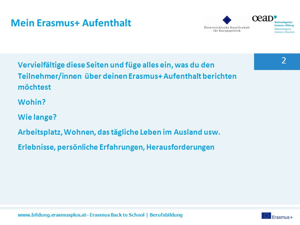 www.bildung.erasmusplus.at– Erasmus Back to School | Berufsbildung 2 Mein Erasmus+ Aufenthalt Vervielfältige diese Seiten und füge alles ein, was du den Teilnehmer/innen über deinen Erasmus+ Aufenthalt berichten möchtest Wohin.