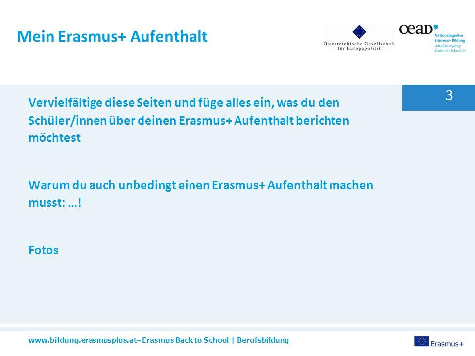 www.bildung.erasmusplus.at– Erasmus Back to School | Berufsbildung 3 Mein Erasmus+ Aufenthalt Vervielfältige diese Seiten und füge alles ein, was du den Schüler/innen über deinen Erasmus+ Aufenthalt berichten möchtest Warum du auch unbedingt einen Erasmus+ Aufenthalt machen musst: ….