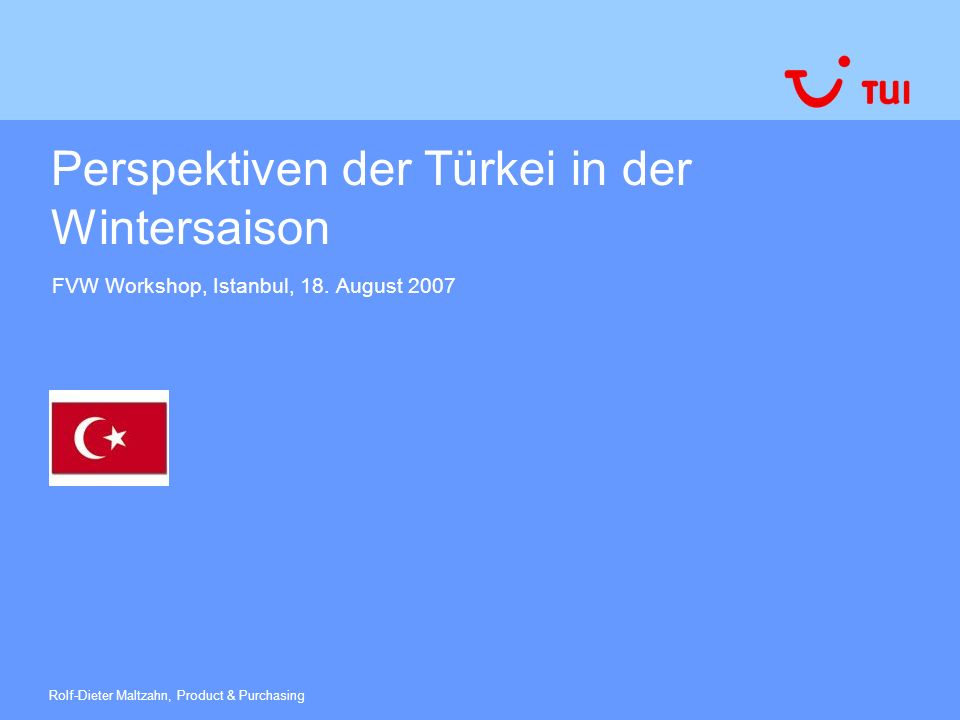 Perspektiven der Türkei in der Wintersaison FVW Workshop, Istanbul, 18. August 2007 Rolf-Dieter Maltzahn, Product & Purchasing