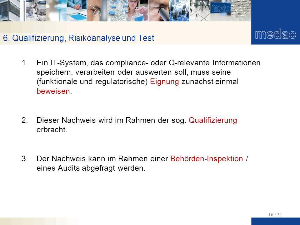 6. Qualifizierung, Risikoanalyse und Test 16 / 21 1.Ein IT-System, das compliance- oder Q-relevante Informationen speichern, verarbeiten oder auswerte