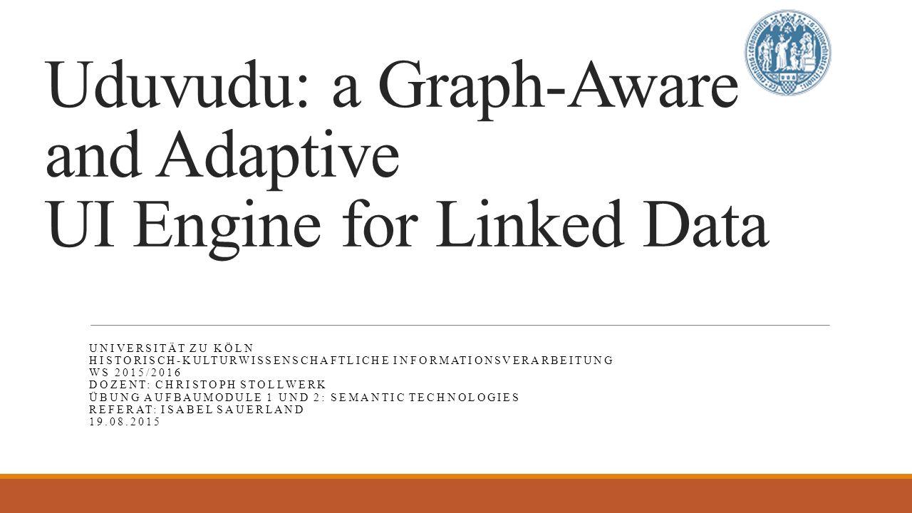 Uduvudu: a Graph-Aware and Adaptive UI Engine for Linked Data UNIVERSITÄT ZU KÖLN HISTORISCH-KULTURWISSENSCHAFTLICHE INFORMATIONSVERARBEITUNG WS 2015/2016 DOZENT: CHRISTOPH STOLLWERK ÜBUNG AUFBAUMODULE 1 UND 2: SEMANTIC TECHNOLOGIES REFERAT: ISABEL SAUERLAND 19.08.2015