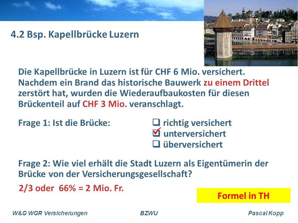 W&G WGR VersicherungenBZWUPascal Kopp 4.2 Bsp. Kapellbrücke Luzern Die Kapellbrücke in Luzern ist für CHF 6 Mio. versichert. Nachdem ein Brand das his