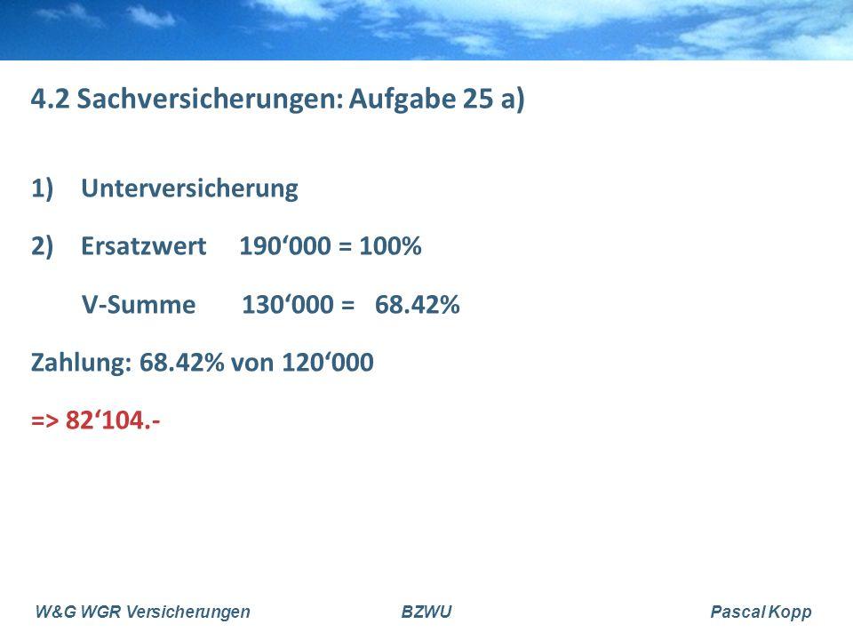 W&G WGR VersicherungenBZWUPascal Kopp 4.2 Sachversicherungen: Aufgabe 25 a) 1)Unterversicherung 2)Ersatzwert 190'000 = 100% V-Summe 130'000 = 68.42% Zahlung: 68.42% von 120'000 => 82'104.-