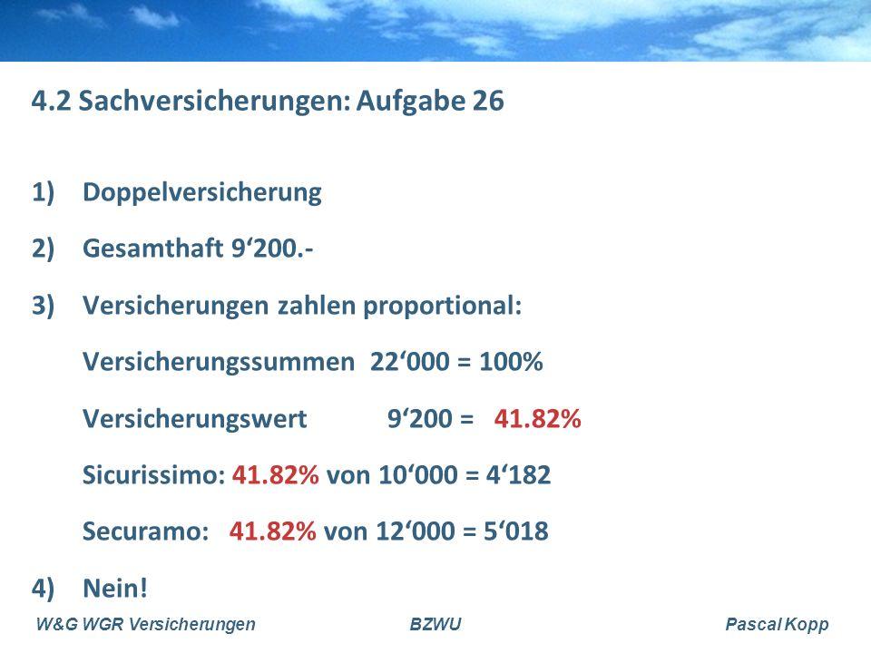 W&G WGR VersicherungenBZWUPascal Kopp 4.2 Sachversicherungen: Aufgabe 26 1)Doppelversicherung 2)Gesamthaft 9'200.- 3)Versicherungen zahlen proportiona