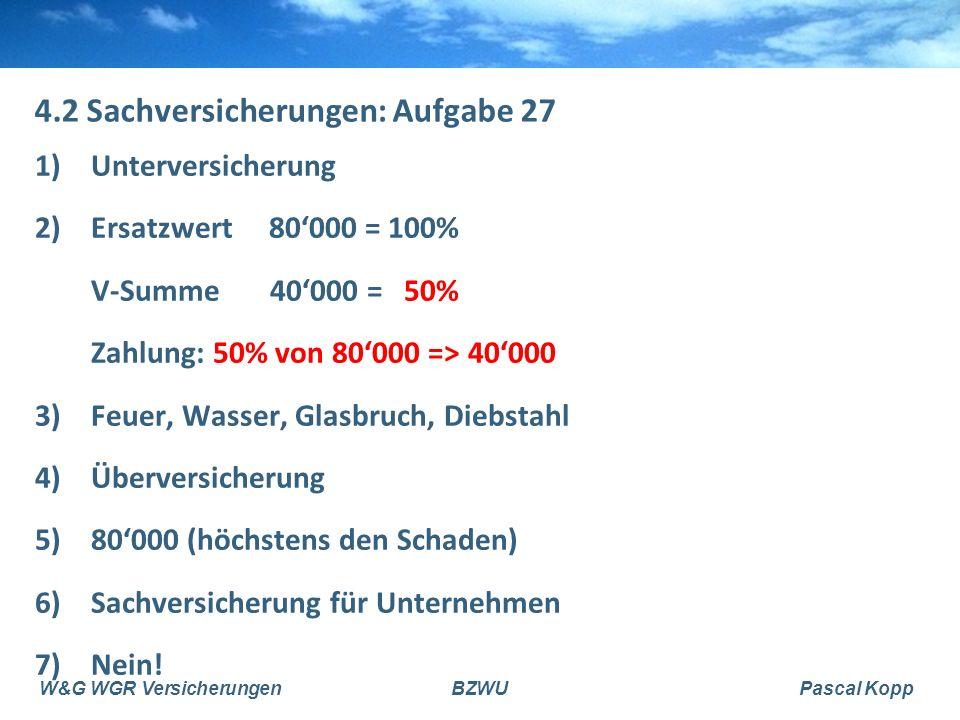 W&G WGR VersicherungenBZWUPascal Kopp 4.2 Sachversicherungen: Aufgabe 27 1)Unterversicherung 2)Ersatzwert 80'000 = 100% V-Summe 40'000 = 50% Zahlung: