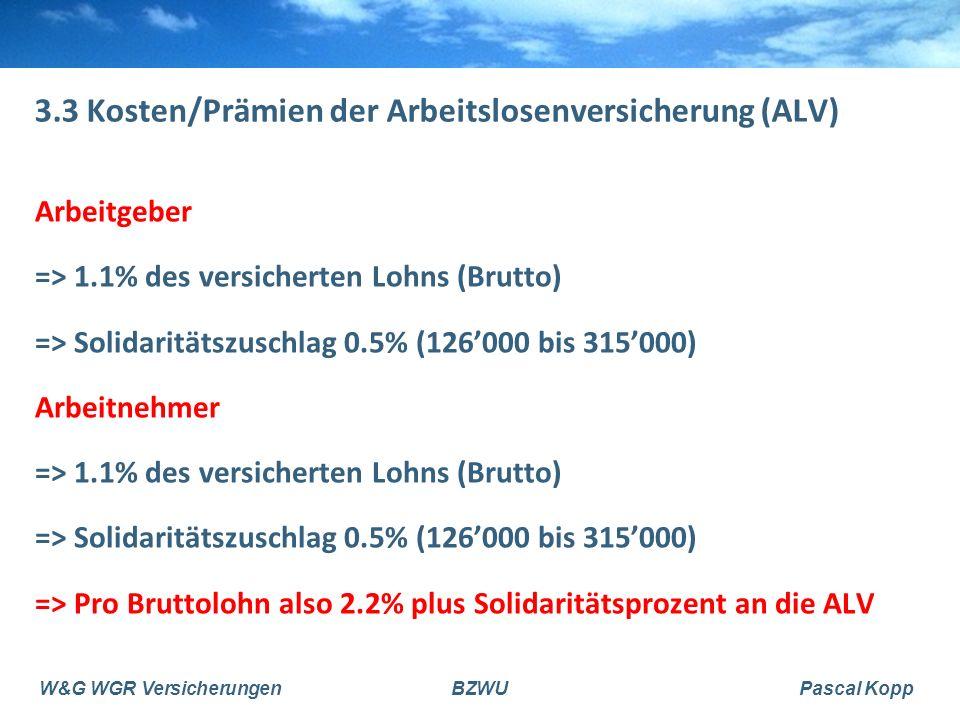 W&G WGR VersicherungenBZWUPascal Kopp 3.3 Kosten/Prämien der Arbeitslosenversicherung (ALV) Arbeitgeber => 1.1% des versicherten Lohns (Brutto) => Solidaritätszuschlag 0.5% (126'000 bis 315'000) Arbeitnehmer => 1.1% des versicherten Lohns (Brutto) => Solidaritätszuschlag 0.5% (126'000 bis 315'000) => Pro Bruttolohn also 2.2% plus Solidaritätsprozent an die ALV