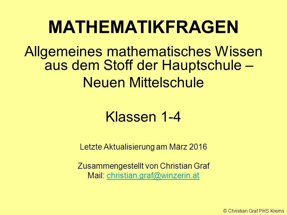 © Christian Graf PHS Krems MATHEMATIKFRAGEN Allgemeines mathematisches Wissen aus dem Stoff der Hauptschule – Neuen Mittelschule Klassen 1-4 Letzte Ak