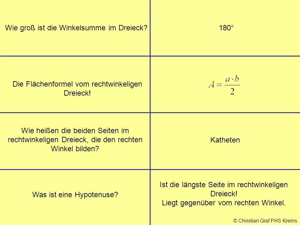 © Christian Graf PHS Krems Wie groß ist die Winkelsumme im Dreieck?180° Die Flächenformel vom rechtwinkeligen Dreieck! Wie heißen die beiden Seiten im