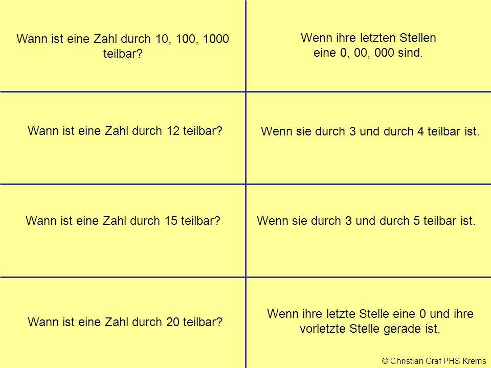 © Christian Graf PHS Krems Wann ist eine Zahl durch 10, 100, 1000 teilbar? Wenn ihre letzten Stellen eine 0, 00, 000 sind. Wann ist eine Zahl durch 12