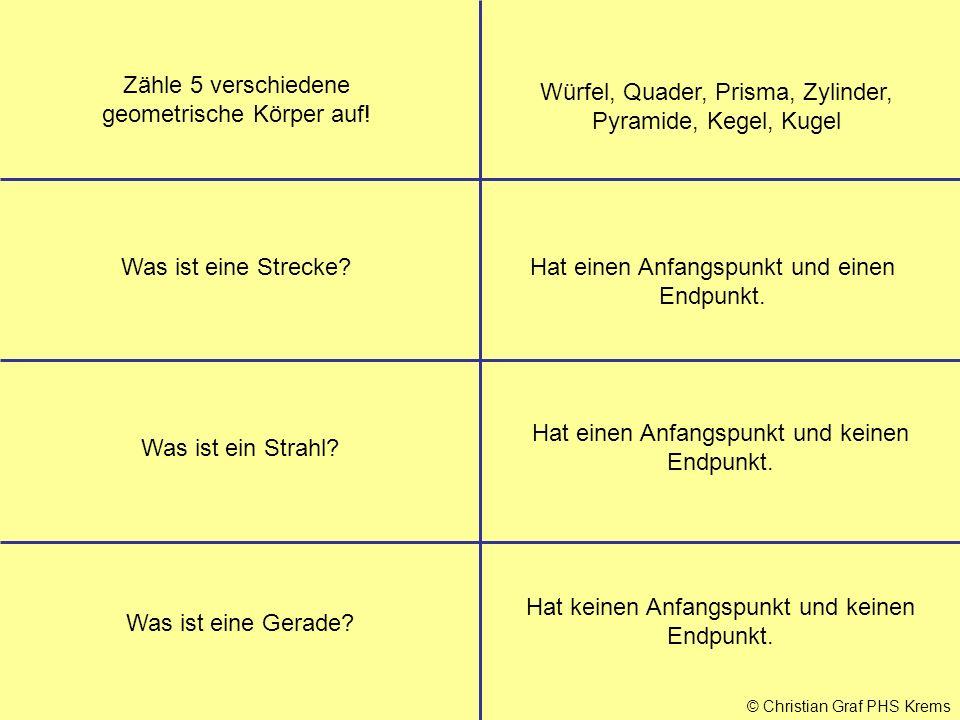 © Christian Graf PHS Krems Was ist ein Strahl? Hat keinen Anfangspunkt und keinen Endpunkt. Was ist eine Gerade? Zähle 5 verschiedene geometrische Kör