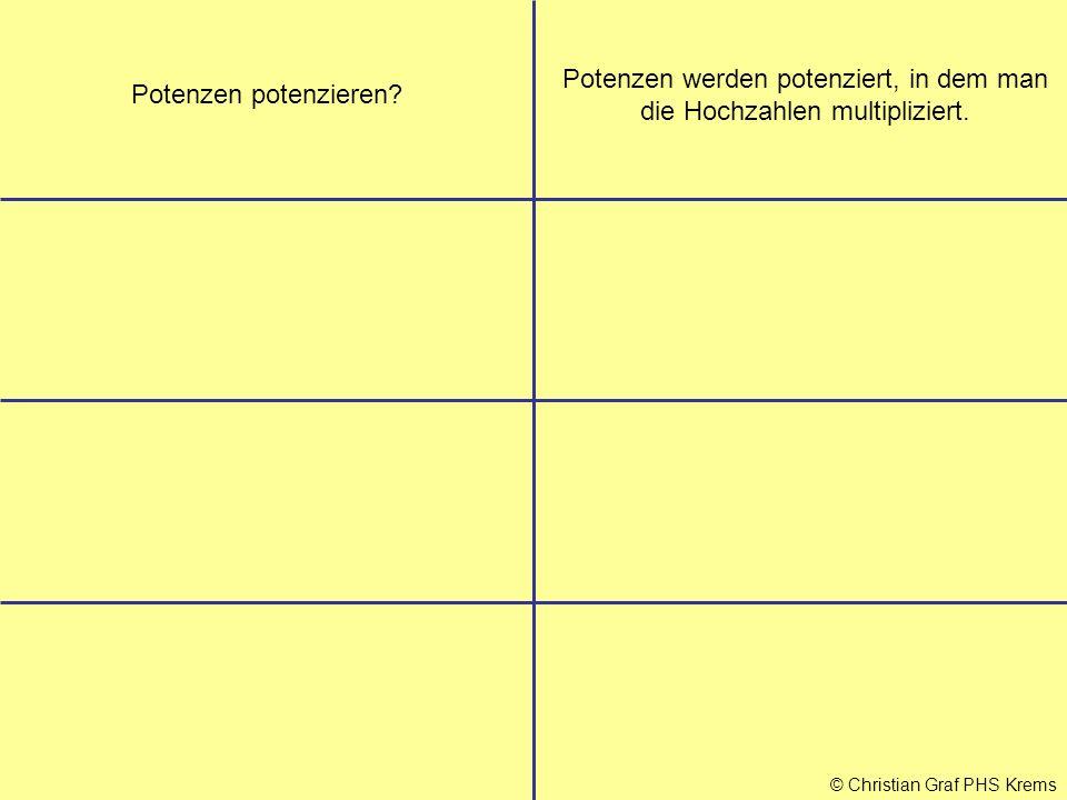 © Christian Graf PHS Krems Potenzen potenzieren? Potenzen werden potenziert, in dem man die Hochzahlen multipliziert.